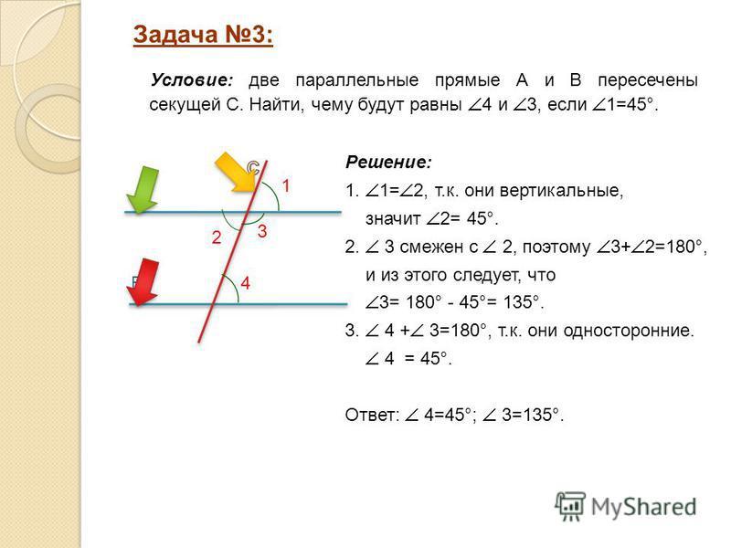 Решение: 1. 1= 2, т.к. они вертикальные, значит 2= 45°. 2. 3 смежен с 2, поэтому 3+ 2=180°, и из этого следует, что 3= 180° - 45°= 135°. 3. 4 + 3=180°, т.к. они односторонние. 4 = 45°. Ответ: 4=45°; 3=135°. Задача 3: A B 2 Условие: две параллельные п
