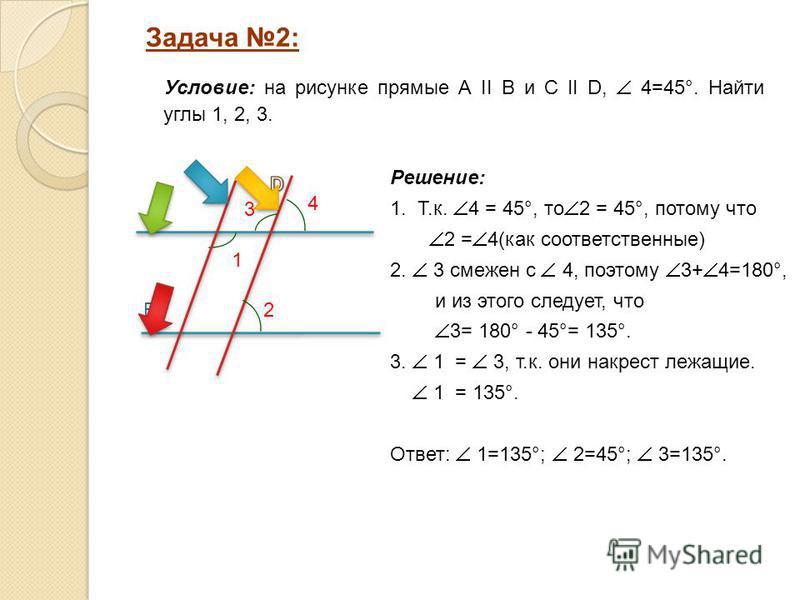 Решение: 1. Т.к. 4 = 45°, то 2 = 45°, потому что 2 = 4(как соответственные) 2. 3 смежен с 4, поэтому 3+ 4=180°, и из этого следует, что 3= 180° - 45°= 135°. 3. 1 = 3, т.к. они накрест лежащие. 1 = 135°. Ответ: 1=135°; 2=45°; 3=135°. Задача 2: A B 1 У