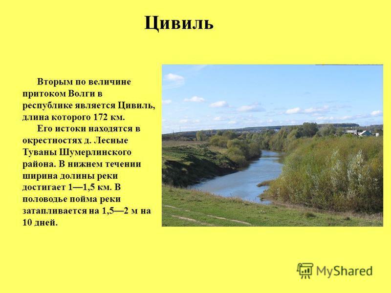 Цивиль Вторым по величине притоком Волги в республике является Цивиль, длина которого 172 км. Его истоки находятся в окрестностях д. Лесные Туваны Шумерлинского района. В нижнем течении ширина долины реки достигает 11,5 км. В половодье пойма реки зат