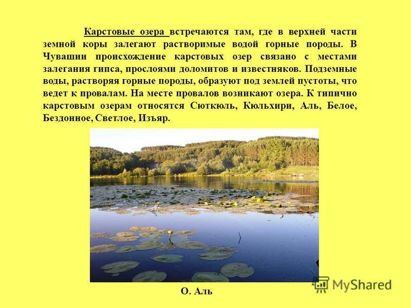 Карстовые озера встречаются там, где в верхней части земной коры залегают растворимые водой горные породы. В Чувашии происхождение карстовых озер связано с местами залегания гипса, прослоями доломитов и известняков. Подземные воды, растворяя горные п