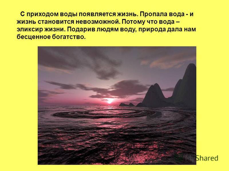 С приходом воды появляется жизнь. Пропала вода - и жизнь становится невозможной. Потому что вода – эликсир жизни. Подарив людям воду, природа дала нам бесценное богатство.