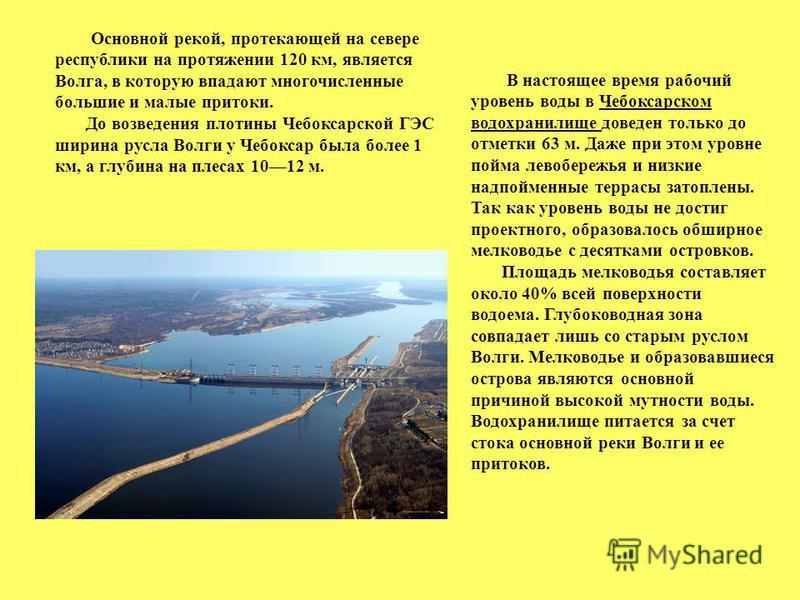 В настоящее время рабочий уровень воды в Чебоксарском водохранилище доведен только до отметки 63 м. Даже при этом уровне пойма левобережья и низкие надпойменные террасы затоплены. Так как уровень воды не достиг проектного, образовалось обширное мелко