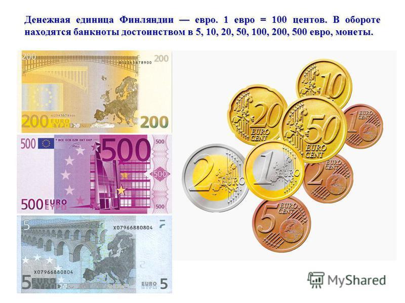 Денежная единица Финляндии евро. 1 евро = 100 центов. В обороте находятся банкноты достоинством в 5, 10, 20, 50, 100, 200, 500 евро, монеты.