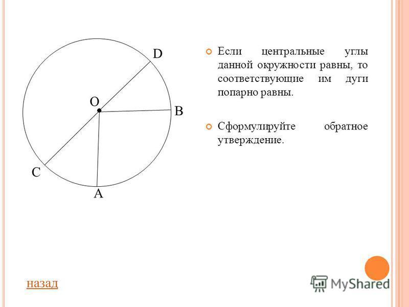 Ц ЕНТРАЛЬНЫЙ УГОЛ Центральный угол – угол с вершиной в центре окружности. Градусная мера центрального угла соответствует градусной мере дуги, на которую он опирается (если дуга меньше полуокружности). Назовите по рисунку все центральные углы. О С А В