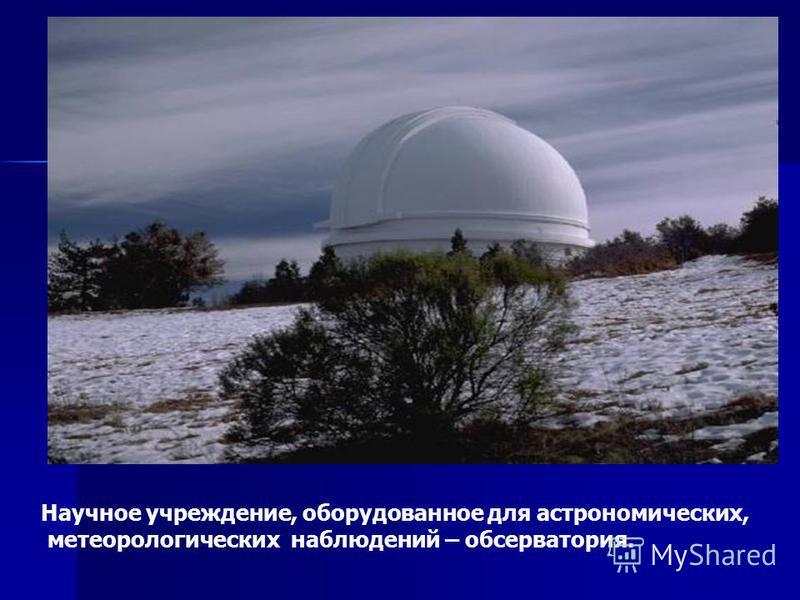 Научное учреждение, оборудованное для астрономических, метеорологических наблюдений – обсерватория.