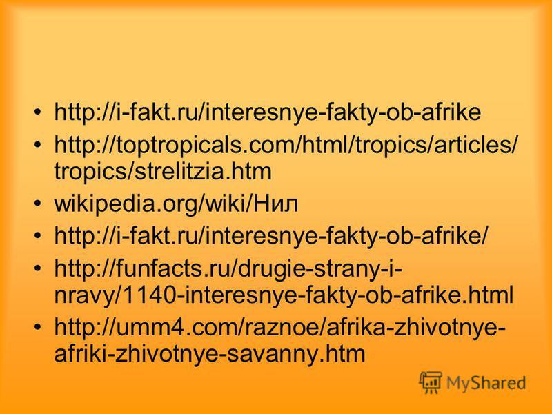 http://i-fakt.ru/interesnye-fakty-ob-afrike http://toptropicals.com/html/tropics/articles/ tropics/strelitzia.htm wikipedia.org/wiki/Нил http://i-fakt.ru/interesnye-fakty-ob-afrike/ http://funfacts.ru/drugie-strany-i- nravy/1140-interesnye-fakty-ob-a