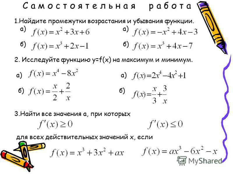 С а м о с т о я т е л ь н а я р а б о т а 1. Найдите промежутки возрастания и убывания функции. а) а) б) б) 2. Исследуйте функцию у=f(x) на максимум и минимум. а) а) б) б) 3. Найти все значения а, при которых для всех действительных значений х, если