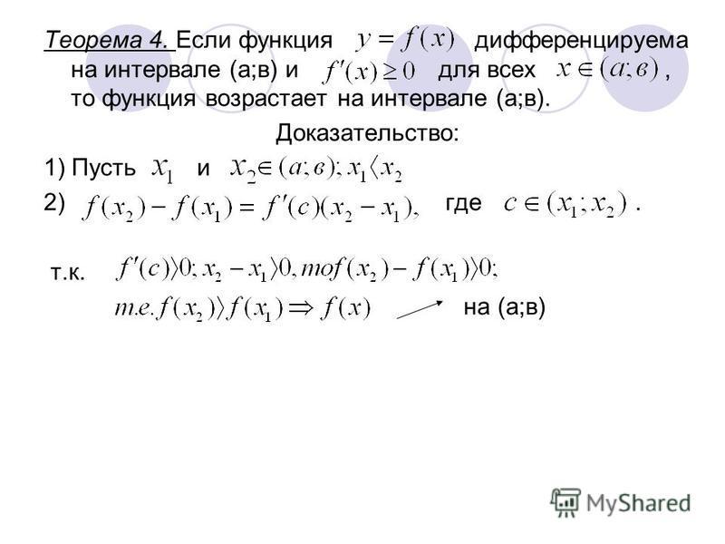 Теорема 4. Если функция дифференцируема на интервале (а;в) и для всех, то функция возрастает на интервале (а;в). Доказательство: 1) Пусть и 2) где. т.к. на (а;в)