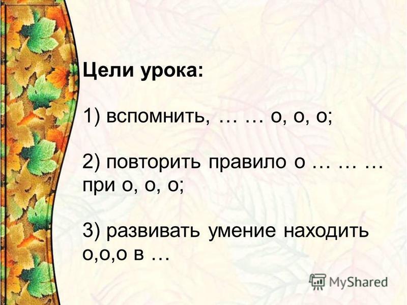 Цели урока: 1) вспомнить, … … о, о, о; 2) повторить правило о … … … при о, о, о; 3) развивать умение находить о,о,о в …