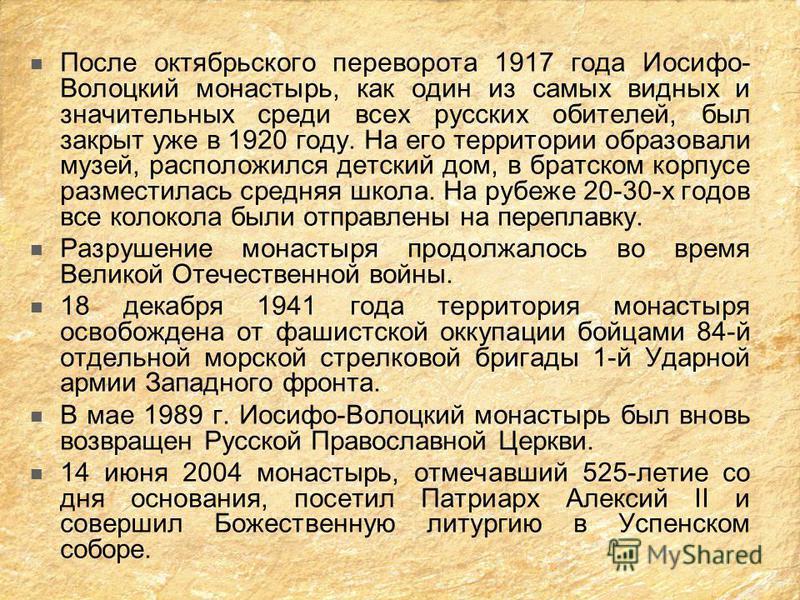 После октябрьского переворота 1917 года Иосифо- Волоцкий монастырь, как один из самых видных и значительных среди всех русских обителей, был закрыт уже в 1920 году. На его территории образовали музей, расположился детский дом, в братском корпусе разм