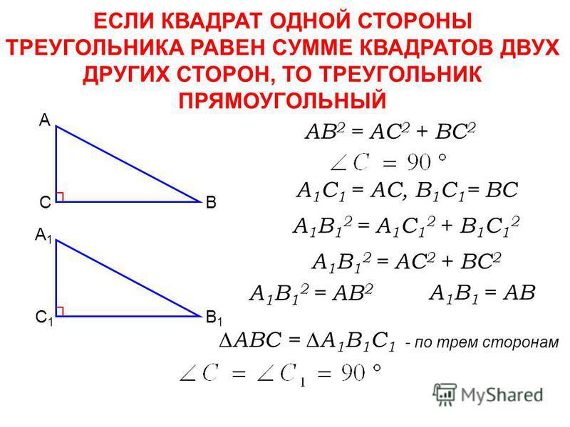 ЕСЛИ КВАДРАТ ОДНОЙ СТОРОНЫ ТРЕУГОЛЬНИКА РАВЕН СУММЕ КВАДРАТОВ ДВУХ ДРУГИХ СТОРОН, ТО ТРЕУГОЛЬНИК ПРЯМОУГОЛЬНЫЙ AB 2 = AC 2 + BC 2 C А B C1C1 А1А1 B1B1 A 1 C 1 = AC, B 1 C 1 = BC A 1 B 1 2 = A 1 C 1 2 + B 1 C 1 2 A 1 B 1 2 = AC 2 + BC 2 A 1 B 1 2 = AB