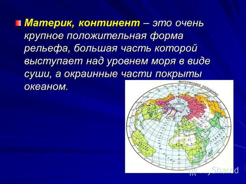 Материк, континент – это очень крупное положительная форма рельефа, большая часть которой выступает над уровнем моря в виде суши, а окраинные части покрыты океаном.