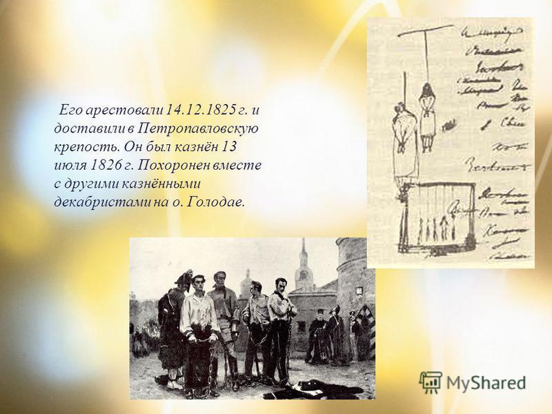 Его арестовали 14.12.1825 г. и доставили в Петропавловскую крепость. Он был казнён 13 июля 1826 г. Похоронен вместе с другими казнёнными декабристами на о. Голодае.