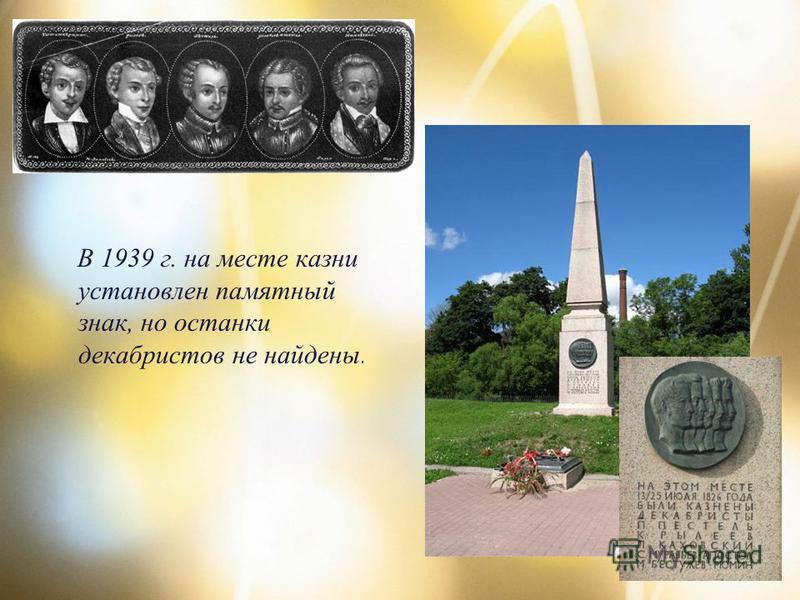 В 1939 г. на месте казни установлен памятный знак, но останки декабристов не найдены.