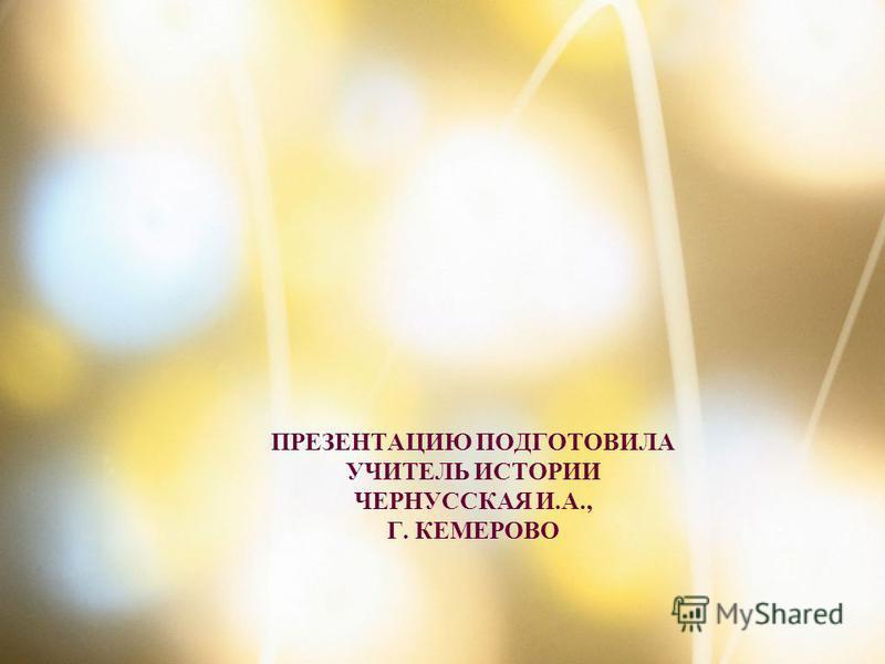 ПРЕЗЕНТАЦИЮ ПОДГОТОВИЛА УЧИТЕЛЬ ИСТОРИИ ЧЕРНУССКАЯ И.А., Г. КЕМЕРОВО