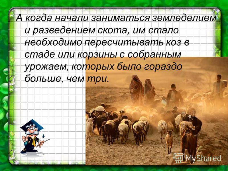 А когда начали заниматься земледелием и разведением скота, им стало необходимо пересчитывать коз в стаде или корзины с собранным урожаем, которых было гораздо больше, чем три.