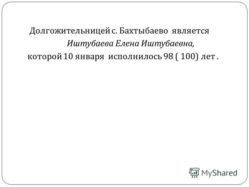 Долгожительницей с. Бахтыбаево является Иштубаева Елена Иштубаевна, которой 10 января исполнилось 98 ( 100) лет.