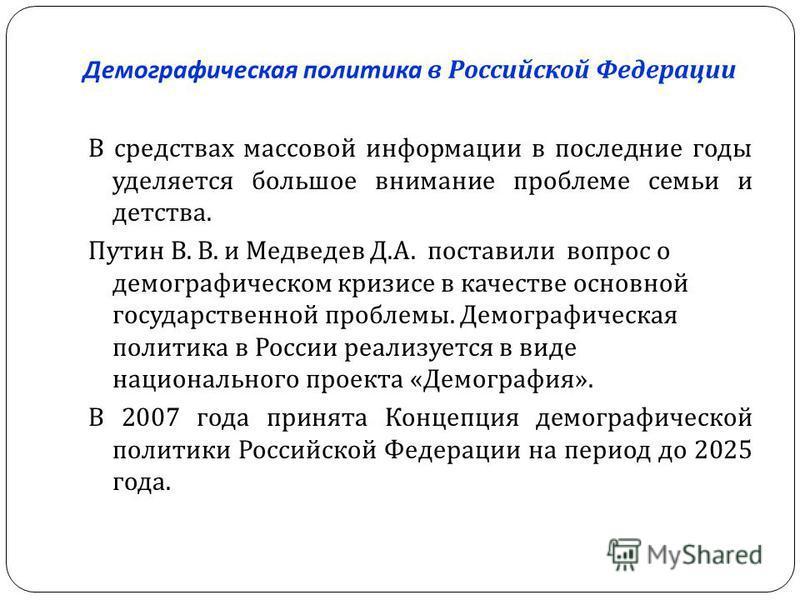 Демографическая политика в Российской Федерации В средствах массовой информации в последние годы уделяется большое внимание проблеме семьи и детства. Путин В. В. и Медведев Д. А. поставили вопрос о демографическом кризисе в качестве основной государс