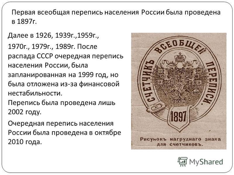 Первая всеобщая перепись населения России была проведена в 1897 г. Далее в 1926, 1939 г.,1959 г., 1970 г., 1979 г., 1989 г. После распада СССР очередная перепись населения России, была запланированная на 1999 год, но была отложена из - за финансовой