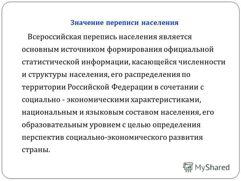 Значение переписи населения Всероссийская перепись населения является основным источником формирования официальной статистической информации, касающейся численности и структуры населения, его распределения по территории Российской Федерации в сочетан