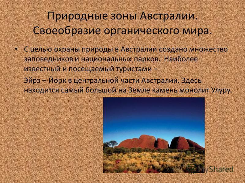 Природные зоны Австралии. Своеобразие органического мира. С целью охраны природы в Австралии создано множество заповедников и национальных парков. Наиболее известный и посещаемый туристами - Эйрз – Йорк в центральной части Австралии. Здесь находится