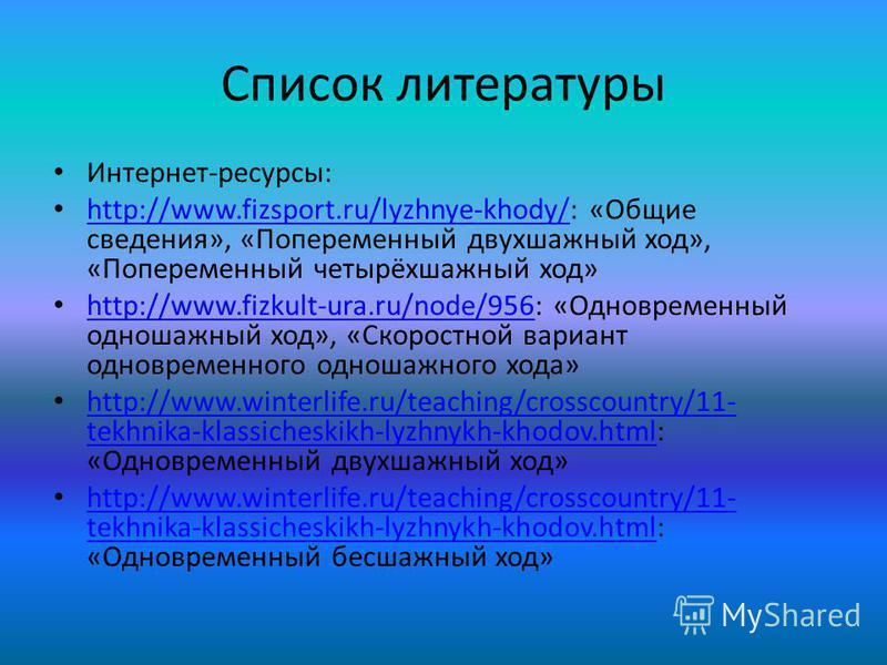 Список литературы Интернет-ресурсы: http://www.fizsport.ru/lyzhnye-khody/: «Общие сведения», «Попеременный двухшажный ход», «Попеременный четырёхшажный ход» http://www.fizsport.ru/lyzhnye-khody/ http://www.fizkult-ura.ru/node/956: «Одновременный одно