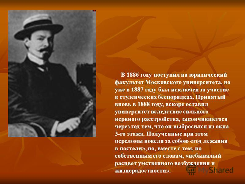 В 1886 году поступил на юридический факультет Московского университета, но уже в 1887 году был исключен за участие в студенческих беспорядках. Принятый вновь в 1888 году, вскоре оставил университет вследствие сильного нервного расстройства, закончивш