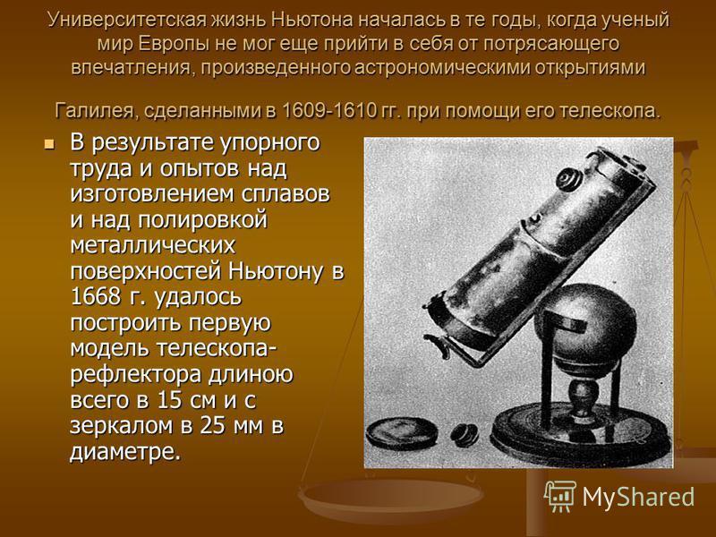 Университетская жизнь Ньютона началась в те годы, когда ученый мир Европы не мог еще прийти в себя от потрясающего впечатления, произведенного астрономическими открытиями Галилея, сделанными в 1609-1610 гг. при помощи его телескопа. В результате упор