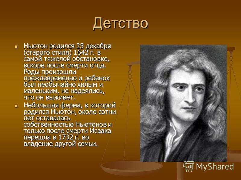 Детство Ньютон родился 25 декабря (старого стиля) 1642 г. в самой тяжелой обстановке, вскоре после смерти отца. Роды произошли преждевременно и ребенок был необычайно хилым и маленьким, не надеялись, что он выживет. Ньютон родился 25 декабря (старого