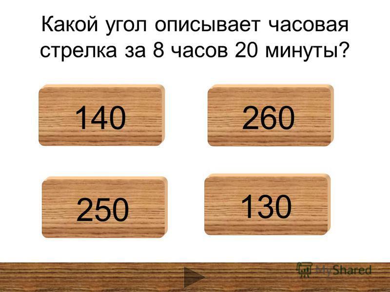 Какой угол описывает часовая стрелка за 8 часов 20 минуты? 140260 250 130