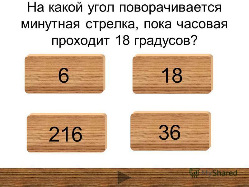 На какой угол поворачивается минутная стрелка, пока часовая проходит 18 градусов? 618 216 36
