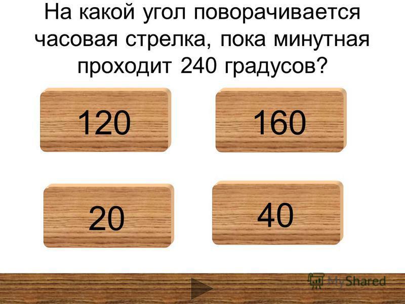 На какой угол поворачивается часовая стрелка, пока минутная проходит 240 градусов? 120160 20 40