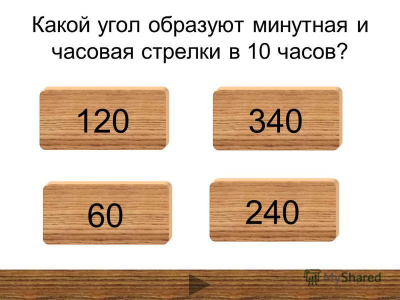 Какой угол образуют минутная и часовая стрелки в 10 часов? 120340 60 240