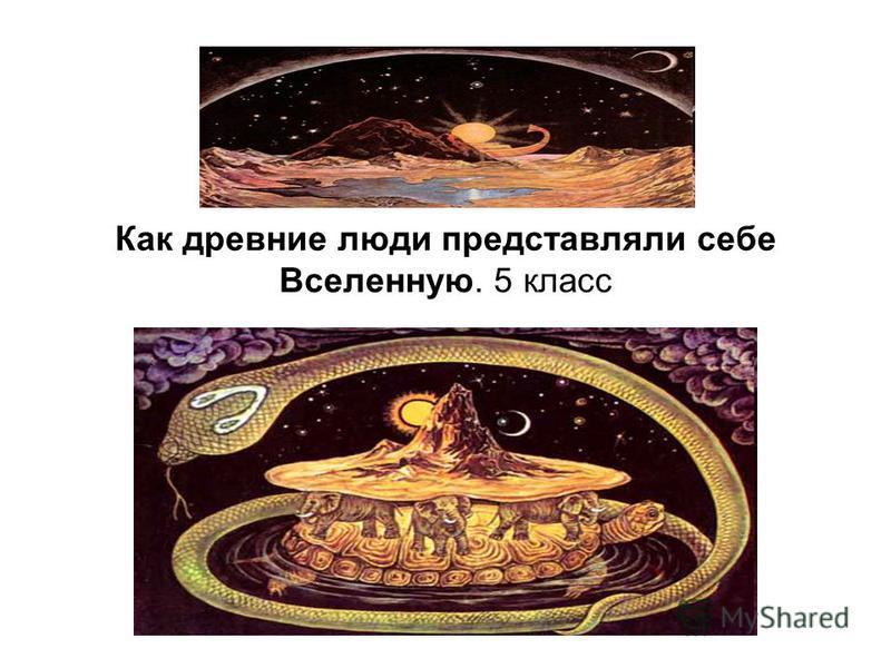 Как древние люди представляли себе Вселенную. 5 класс