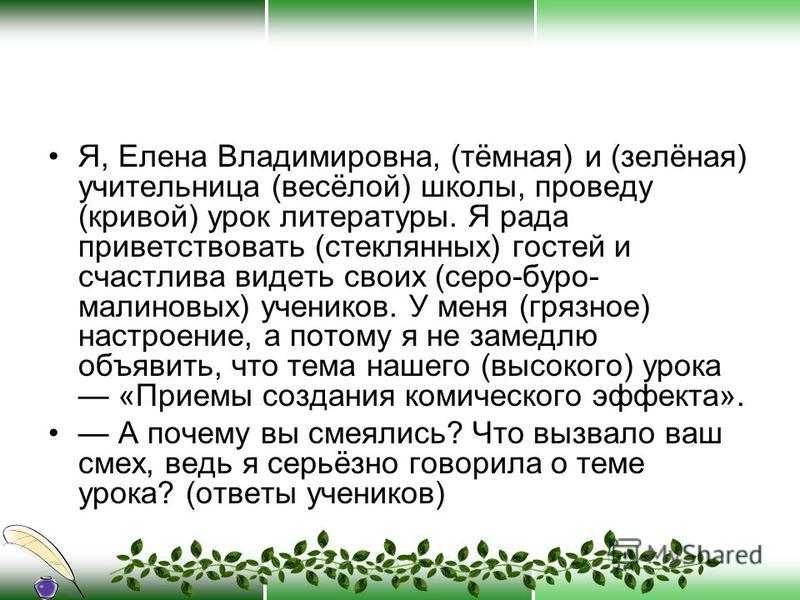 Я, Елена Владимировна, (тёмная) и (зелёная) учительница (весёлой) школы, проведу (кривой) урок литературы. Я рада приветствовать (стеклянных) гостей и счастлива видеть своих (серо-буро- малиновых) учеников. У меня (грязное) настроение, а потому я не