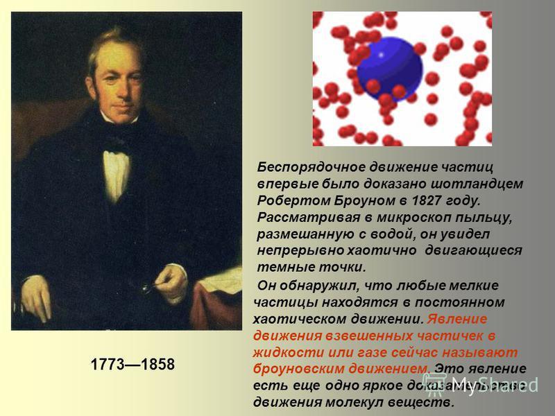 Беспорядочное движение частиц впервые было доказано шотландцем Робертом Броуном в 1827 году. Рассматривая в микроскоп пыльцу, размешанную с водой, он увидел непрерывно хаотично двигающиеся темные точки. Он обнаружил, что любые мелкие частицы находятс