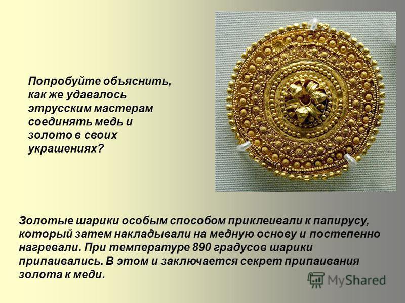 Попробуйте объяснить, как же удавалось этрусским мастерам соединять медь и золото в своих украшениях? Золотые шарики особым способом приклеивали к папирусу, который затем накладывали на медную основу и постепенно нагревали. При температуре 890 градус