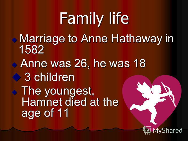 Family life Marriage to Anne Hathaway in 1582 Marriage to Anne Hathaway in 1582 Anne was 26, he was 18 Anne was 26, he was 18 3 children 3 children The youngest, Hamnet died at the age of 11 The youngest, Hamnet died at the age of 11