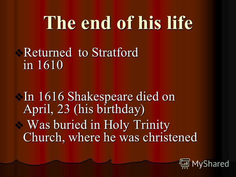 The end of his life Returned to Stratford in 1610 Returned to Stratford in 1610 In 1616 Shakespeare died on April, 23 (his birthday) In 1616 Shakespeare died on April, 23 (his birthday) Was buried in Holy Trinity Church, where he was christened Was b