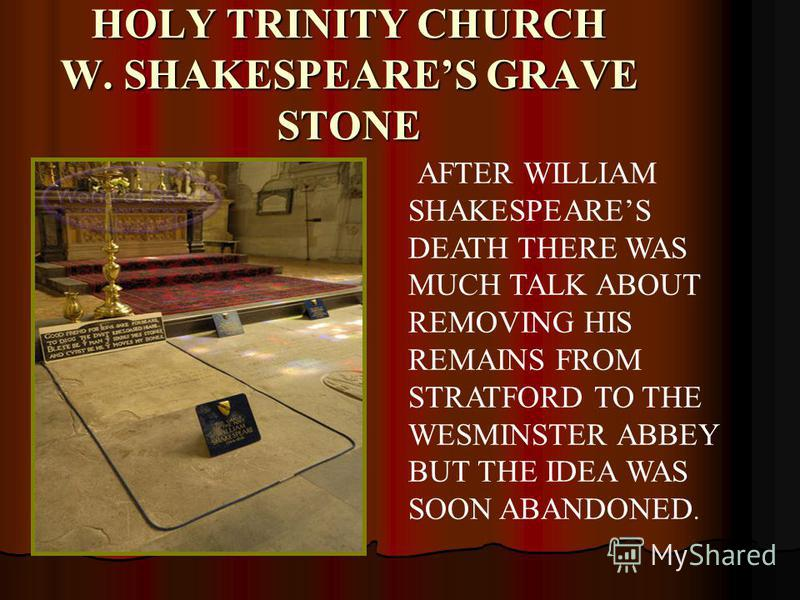 HOLY TRINITY CHURCH W. SHAKESPEARES GRAVE STONE AFTER WILLIAM SHAKESPEARES DEATH THERE WAS MUCH TALK ABOUT REMOVING HIS REMAINS FROM STRATFORD TO THE WESMINSTER ABBEY BUT THE IDEA WAS SOON ABANDONED.