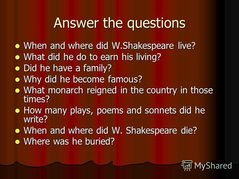 Answer the questions When and where did W.Shakespeare live? When and where did W.Shakespeare live? What did he do to earn his living? What did he do to earn his living? Did he have a family? Did he have a family? Why did he become famous? Why did he
