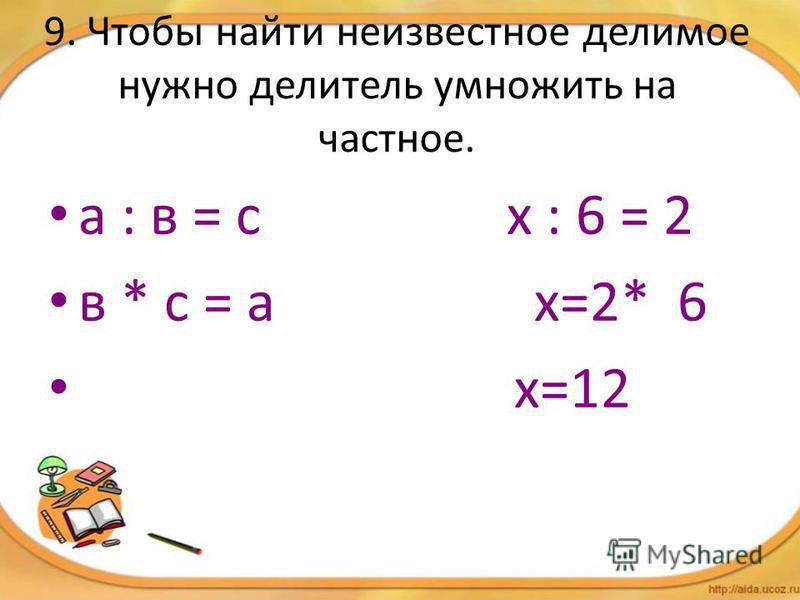 9. Чтобы найти неизвестное делимое нужно делитель умножить на частное. а : в = с х : 6 = 2 в * с = а х=2* 6 х=12