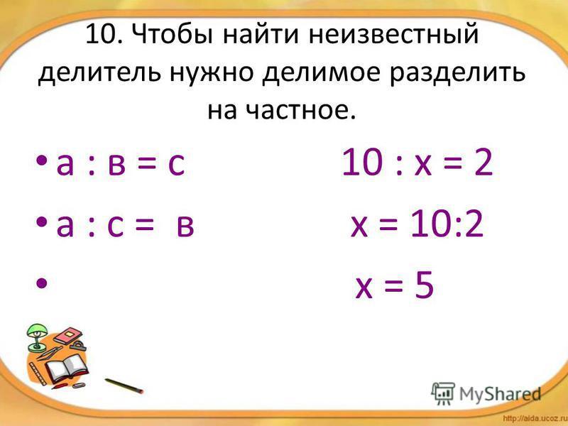 10. Чтобы найти неизвестный делитель нужно делимое разделить на частное. а : в = с 10 : х = 2 а : с = в х = 10:2 х = 5
