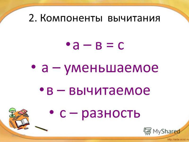 2. Компоненты вычитания а – в = с а – уменьшаемое в – вычитаемое с – разность 18.03.20153