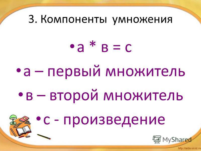 3. Компоненты умножения а * в = с а – первый множитель в – второй множитель с - произведение