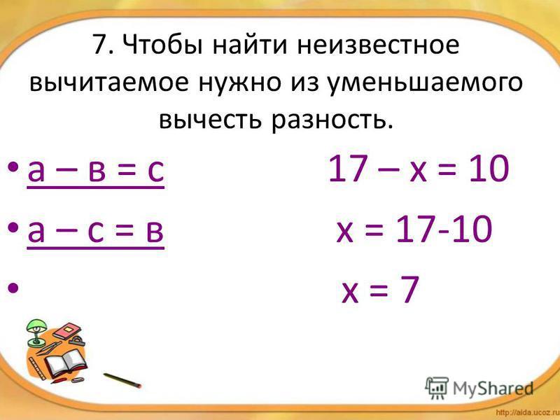7. Чтобы найти неизвестное вычитаемое нужно из уменьшаемого вычесть разность. а – в = с 17 – х = 10 а – с = в х = 17-10 х = 7