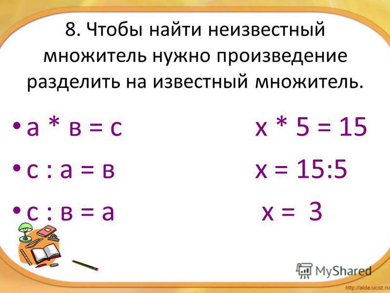 8. Чтобы найти неизвестный множитель нужно произведение разделить на известный множитель. а * в = с х * 5 = 15 с : а = в х = 15:5 с : в = а х = 3