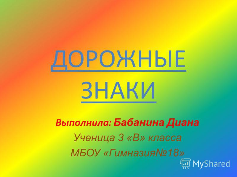 ДОРОЖНЫЕ ЗНАКИ Выполнила: Б абанина Диана Ученица 3 «В» класса МБОУ «Гимназия 18»