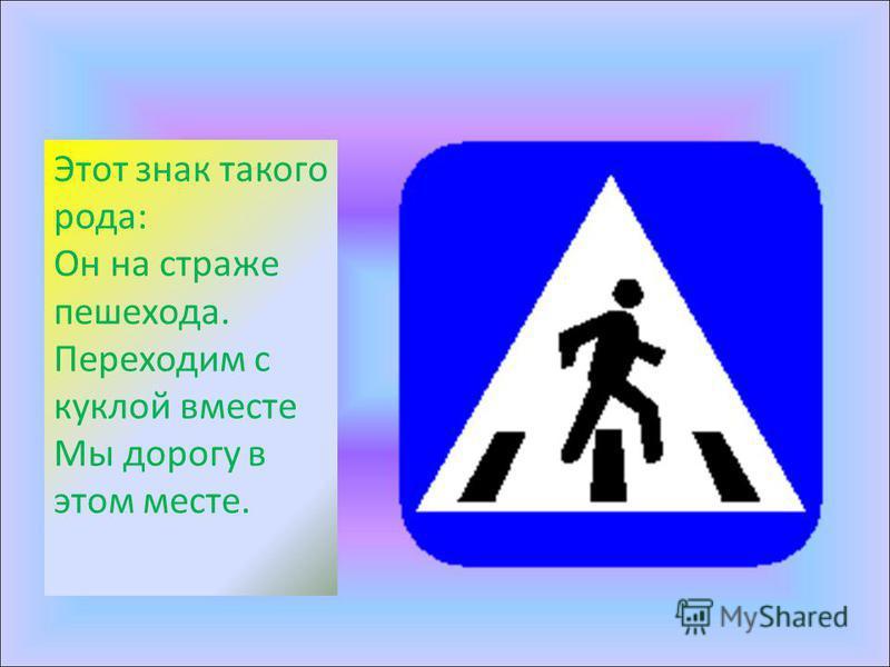 Этот знак такого рода: Он на страже пешехода. Переходим с куклой вместе Мы дорогу в этом месте.