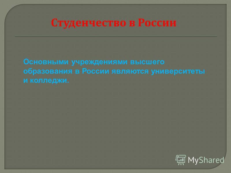 Студенчество в России Основными учреждениями высшего образования в России являются университеты и колледжи.
